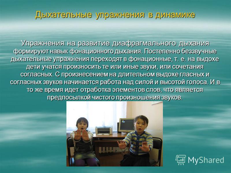 Дыхательные упражнения в динамике Упражнения на развитие диафрагмального дыхания формируют навык фонационного дыхания. Постепенно беззвучные дыхательные упражнения переходят в фонационные, т. е. на выдохе дети учатся произносить те или иные звуки, ил