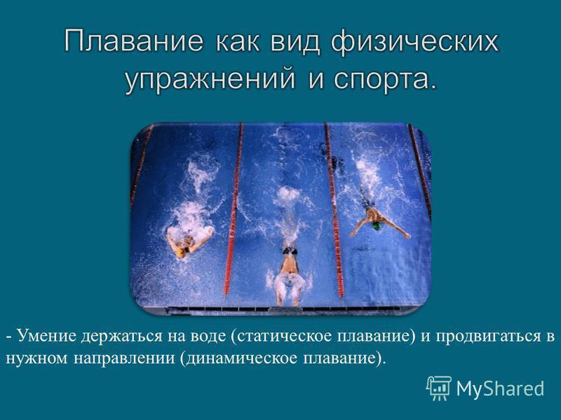 - Умение держаться на воде ( статическое плавание ) и продвигаться в нужном направлении ( динамическое плавание ).