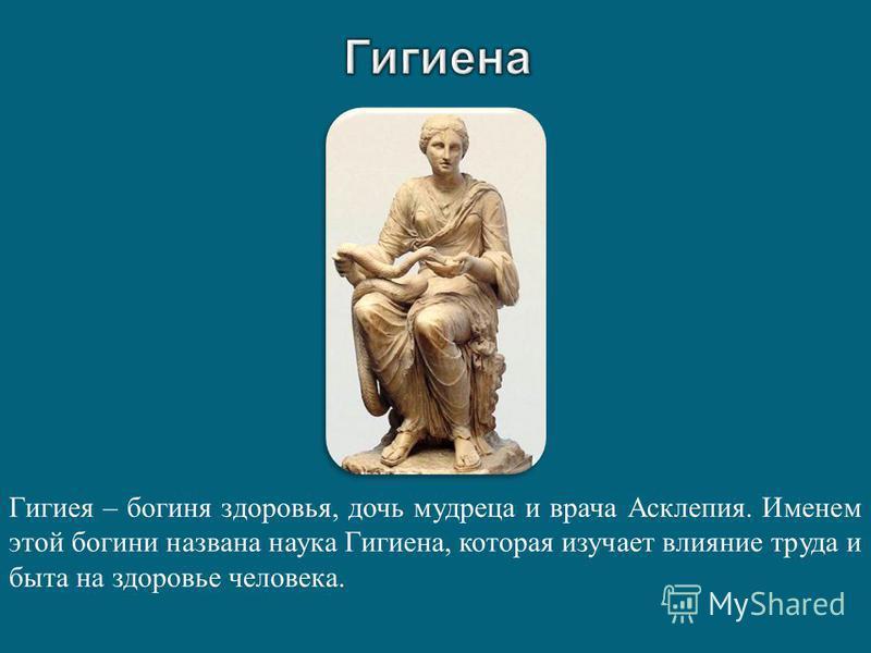 Гигиея – богиня здоровья, дочь мудреца и врача Асклепия. Именем этой богини названа наука Гигиена, которая изучает влияние труда и быта на здоровье человека.