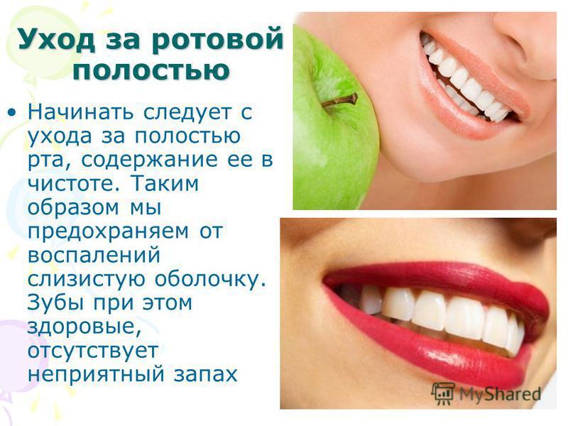 Уход за ротовой полостью Начинать следует с ухода за полостью рта, содержание ее в чистоте. Таким образом мы предохраняем от воспалений слизистую оболочку. Зубы при этом здоровые, отсутствует неприятный запах
