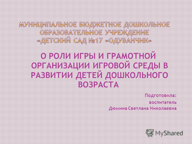 О РОЛИ ИГРЫ И ГРАМОТНОЙ ОРГАНИЗАЦИИ ИГРОВОЙ СРЕДЫ В РАЗВИТИИ ДЕТЕЙ ДОШКОЛЬНОГО ВОЗРАСТА Подготовила: воспитатель Дюмина Светлана Николаевна