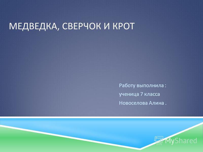МЕДВЕДКА, СВЕРЧОК И КРОТ Работу выполнила : ученица 7 класса Новоселова Алина.