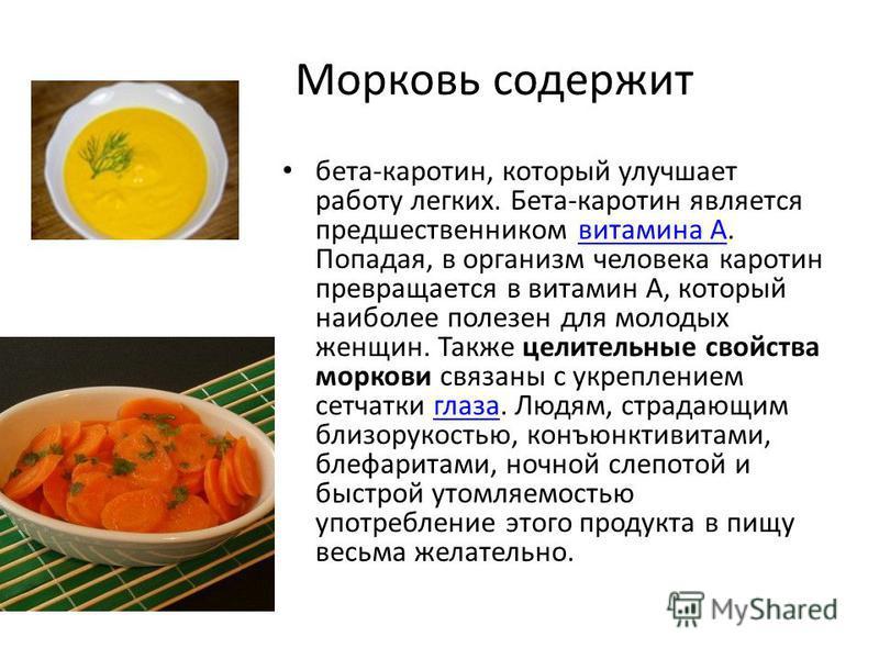 Морковь содержит бета-каротин, который улучшает работу легких. Бета-каротин является предшественником витамина А. Попадая, в организм человека каротин превращается в витамин А, который наиболее полезен для молодых женщин. Также целительные свойства м