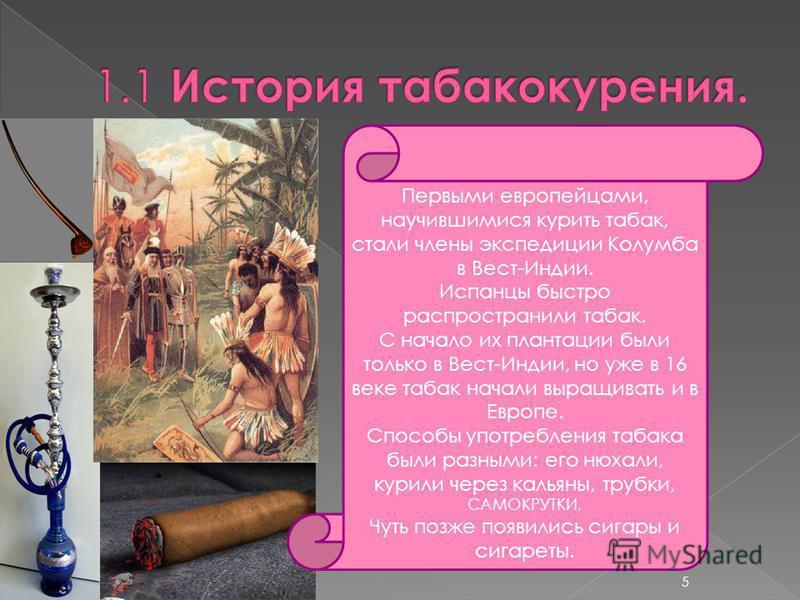 Первыми европейцами, научившимися курить табак, стали члены экспедиции Колумба в Вест-Индии. Испанцы быстро распространили табак. С начало их плантации были только в Вест-Индии, но уже в 16 веке табак начали выращивать и в Европе. Способы употреблени