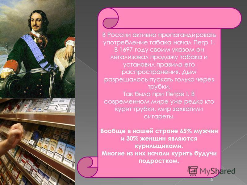 В России активно пропагандировать употребление табака начал Петр 1. В 1697 году своим указом он легализовал продажу табака и установил правила его распространения. Дым разрешалось пускать только через трубки. Так было при Петре I. В современном мире