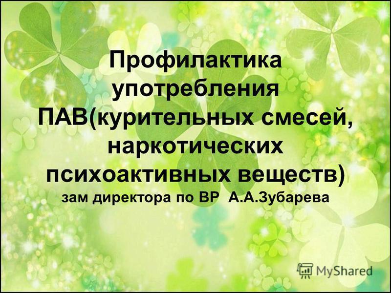 Профилактика употребления ПАВ(курительных смесей, наркотических психоактивных веществ) зам директора по ВР А.А.Зубарева