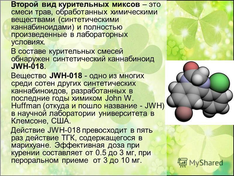 Второй вид курительных миксов – это смеси трав, обработанных химическими веществами (синтетическими каннабиноидами) и полностью произведенные в лабораторных условиях. В составе курительных смесей обнаружен синтетический каннабиноид JWH-018. Вещество