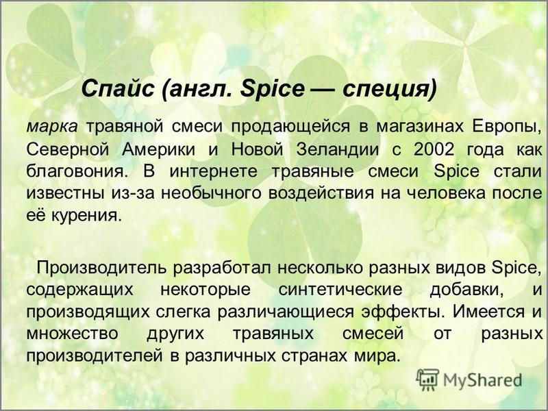 Спайс (англ. Spice специя) марка травяной смеси продающейся в магазинах Европы, Северной Америки и Новой Зеландии с 2002 года как благовония. В интернете травяные смеси Spice стали известны из-за необычного воздействия на человека после её курения. П