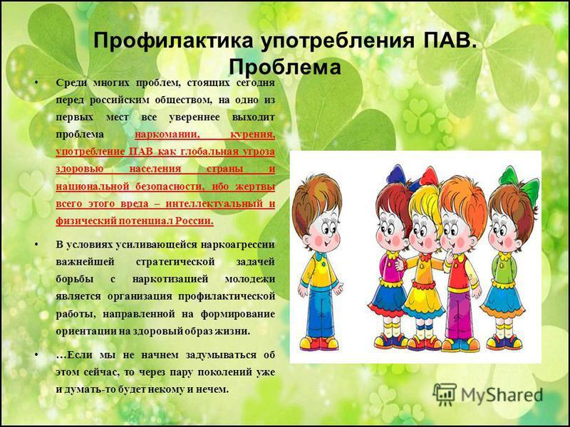 Профилактика употребления ПАВ. Проблема Среди многих проблем, стоящих сегодня перед российским обществом, на одно из первых мест все увереннее выходит проблема наркомании, курения, употребление ПАВ как глобальная угроза здоровью населения страны и на