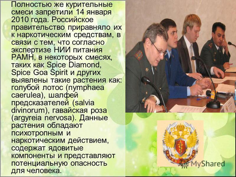 Полностью же курительные смеси запретили 14 января 2010 года. Российское правительство приравняло их к наркотическим средствам, в связи с тем, что согласно экспертизе НИИ питания РАМН, в некоторых смесях, таких как Spice Diamond, Spice Goa Spirit и д