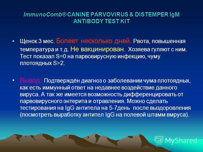 ImmunoComb® CANINE PARVOVIRUS & DISTEMPER IgM ANTIBODY TEST KIT Щенок 3 мес. Болеет несколько дней. Рвота, повышенная температура и т.д. Не вакцинирован. Хозяева гуляют с ним. Тест показал S=0 на парвовирусную инфекцию, чуму плотоядных S>2. Вывод: По