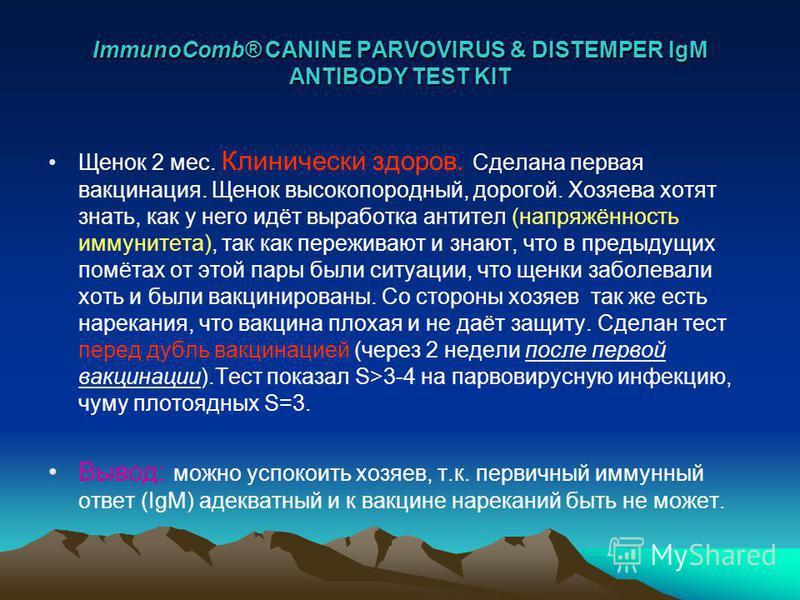 ImmunoComb® CANINE PARVOVIRUS & DISTEMPER IgM ANTIBODY TEST KIT Щенок 2 мес. Клинически здоров. Сделана первая вакцинация. Щенок высоко породный, дорогой. Хозяева хотят знать, как у него идёт выработка антител (напряжённость иммунитета), так как пере