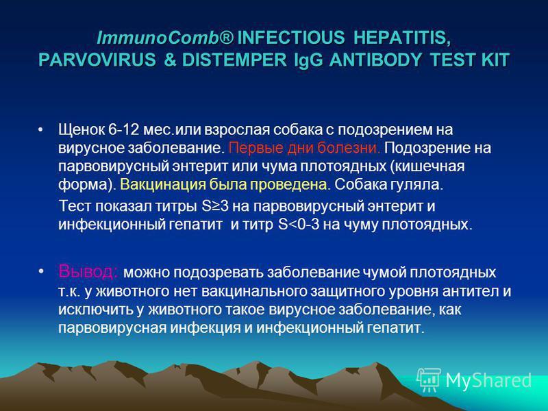 ImmunoComb® INFECTIOUS HEPATITIS, PARVOVIRUS & DISTEMPER IgG ANTIBODY TEST KIT Щенок 6-12 мес.или взрослая собака с подозрением на вирусное заболевание. Первые дни болезни. Подозрение на парвовирусный энтерит или чума плотоядных (кишечная форма). Вак