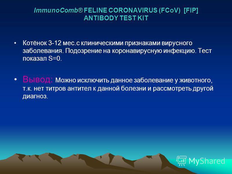 ImmunoComb® FELINE CORONAVIRUS (FCoV) [FIP] ANTIBODY TEST KIT Котёнок 3-12 мес.с клиническими признаками вирусного заболевания. Подозрение на коронавирусную инфекцию. Тест показал S=0. Вывод: Можно исключить данное заболевание у животного, т.к. нет т