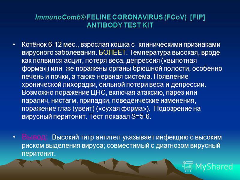 ImmunoComb® FELINE CORONAVIRUS (FCoV) [FIP] ANTIBODY TEST KIT Котёнок 6-12 мес., взрослая кошка с клиническими признаками вирусного заболевания. БОЛЕЕТ. Температура высокая, вроде как появился асцит, потеря веса, депрессия («выпотная форма») или же п