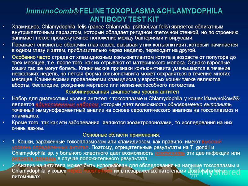 ImmunoComb® FELINE TOXOPLASMA &CHLAMYDOPHILA ANTIBODY TEST KIT Хламидиоз. Chlamydophila felis (ранее Chlamydia psittaci.var felis) является облигатным внутриклеточным паразитом, который обладает ригидной клеточной стенкой, но по строению занимает нек