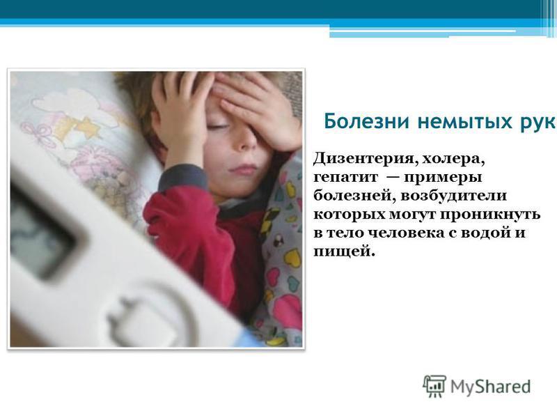 Болезни немытых рук Дизентерия, холера, гепатит примеры болезней, возбудители которых могут проникнуть в тело человека с водой и пищей.