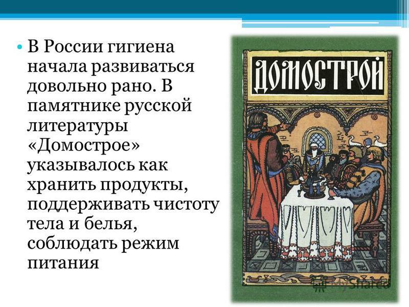 В России гигиена начала развиваться довольно рано. В памятнике русской литературы «Домострое» указывалось как хранить продукты, поддерживать чистоту тела и белья, соблюдать режим питания