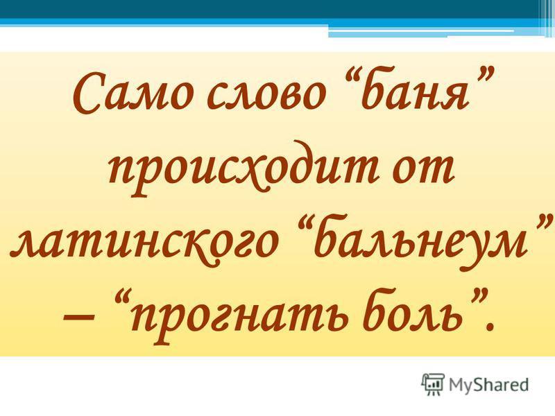 Само слово баня происходит от латинского бальнеум – прогнать боль.