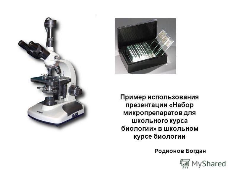 Пример использования презентации «Набор микропрепаратов для школьного курса биологии» в школьном курсе биологии Родионов Богдан