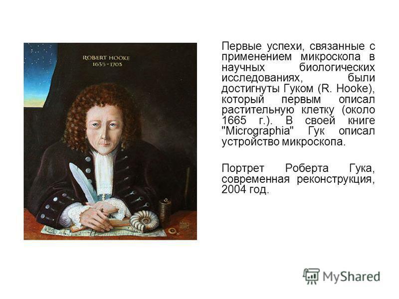 Первые успехи, связанные с применением микроскопа в научных биологических исследованиях, были достигнуты Гуком (R. Hooke), который первым описал растительную клетку (около 1665 г.). В своей книге