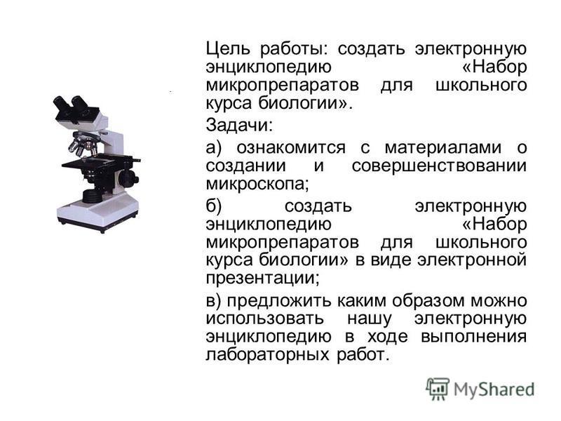 Цель работы: создать электронную энциклопедию «Набор микропрепаратов для школьного курса биологии». Задачи: а) ознакомится с материалами о создании и совершенствовании микроскопа; б) создать электронную энциклопедию «Набор микропрепаратов для школьно