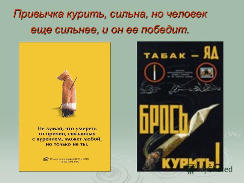Привычка курить, сильна, но человек еще сильнее, и он ее победит.