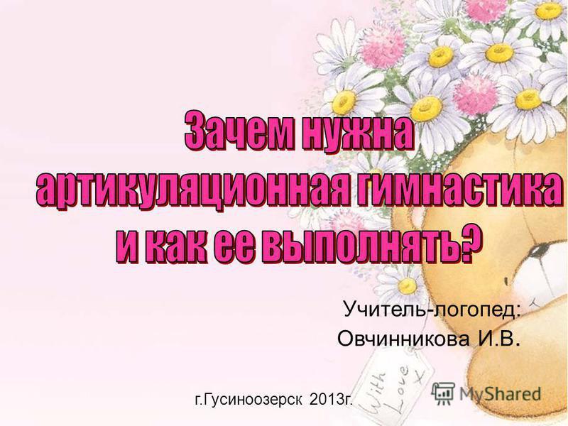 Учитель-логопед: Овчинникова И.В. г.Гусиноозерск 2013 г.