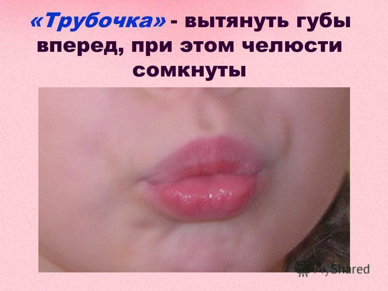 «Трубочка» - вытянуть губы вперед, при этом челюсти сомкнуты