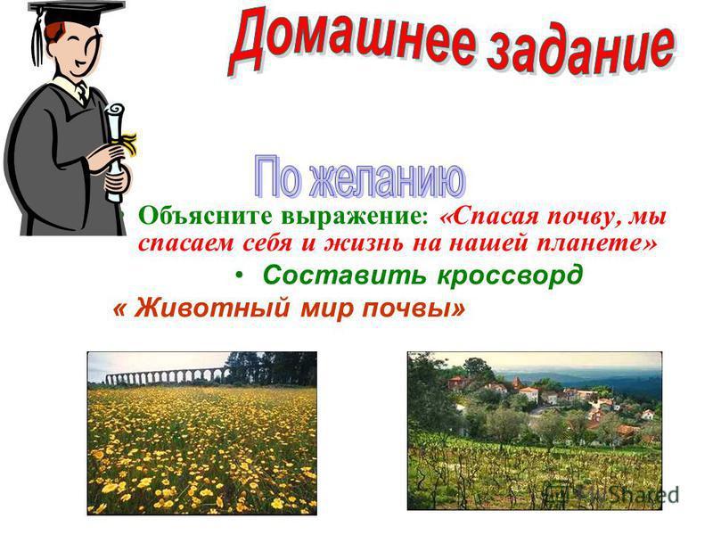 Объясните выражение : « Спасая почву, мы спасаем себя и жизнь на нашей планете » Составить кроссворд « Животный мир почвы»