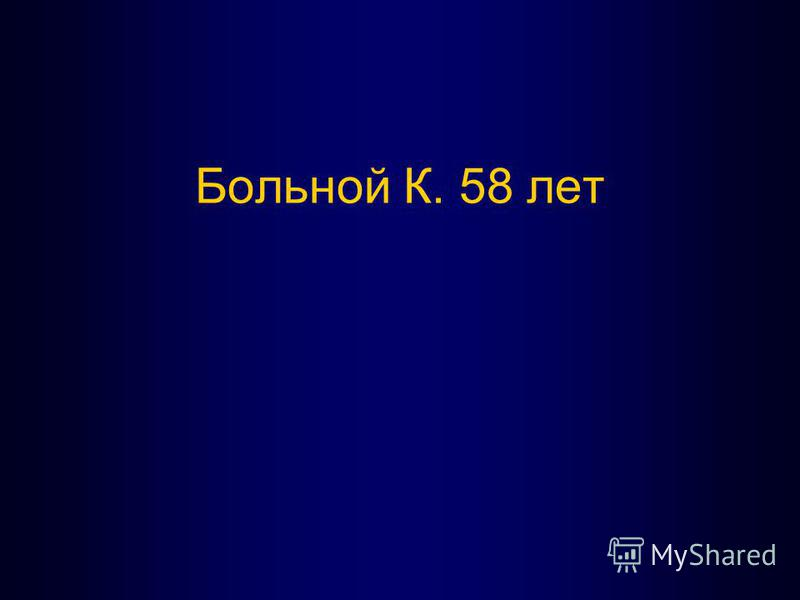 Больной К. 58 лет