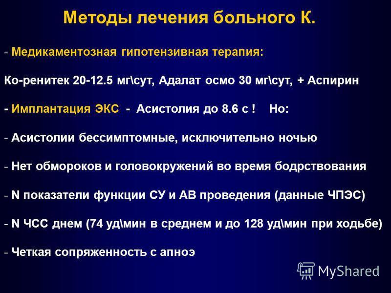 Методы лечения больного К. - Медикаментозная гипотензивная терапия: Ко-ренитек 20-12.5 мг\сут, Адалат осмо 30 мг\сут, + Аспирин - Имплантация ЭКС - Асистолия до 8.6 с ! Но: - Асистолии бессимптомные, исключительно ночью - Нет обмороков и головокружен