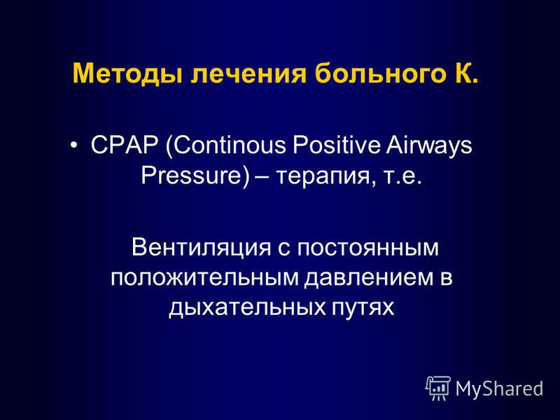 Методы лечения больного К. СPAP (Continous Positive Airways Pressure) – терапия, т.е. Вентиляция с постоянным положительным давлением в дыхательных путях