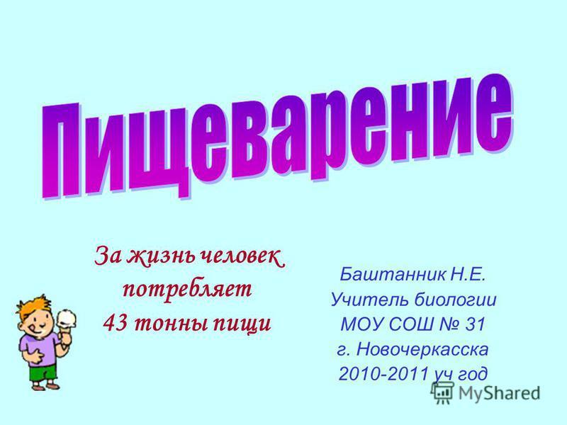 Баштанник Н.Е. Учитель биологии МОУ СОШ 31 г. Новочеркасска 2010-2011 уч год За жизнь человек потребляет 43 тонны пищи