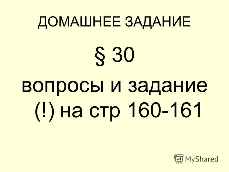 ДОМАШНЕЕ ЗАДАНИЕ § 30 вопросы и задание (!) на стр 160-161