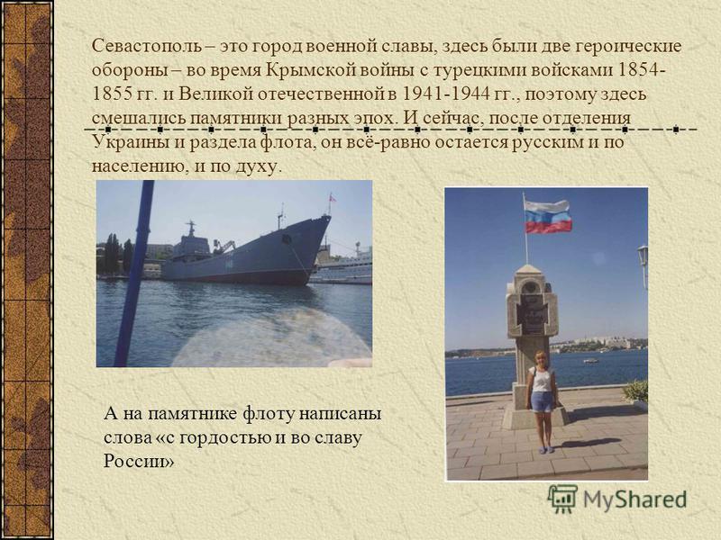 Севастополь – это город военной славы, здесь были две героические обороны – во время Крымской войны с турецкими войсками 1854- 1855 гг. и Великой отечественной в 1941-1944 гг., поэтому здесь смешались памятники разных эпох. И сейчас, после отделения