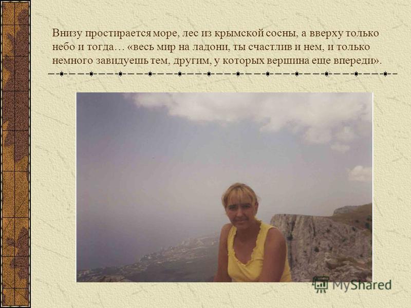 Внизу простирается море, лес из крымской сосны, а вверху только небо и тогда… «весь мир на ладони, ты счастлив и нем, и только немного завидуешь тем, другим, у которых вершина еще впереди».