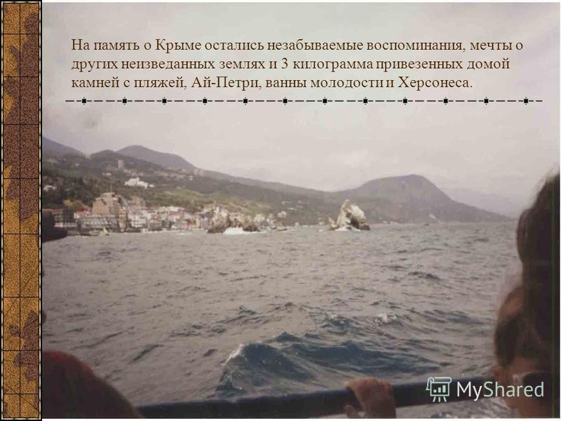 На память о Крыме остались незабываемые воспоминания, мечты о других неизведанных землях и 3 килограмма привезенных домой камней с пляжей, Ай-Петри, ванны молодости и Херсонеса.
