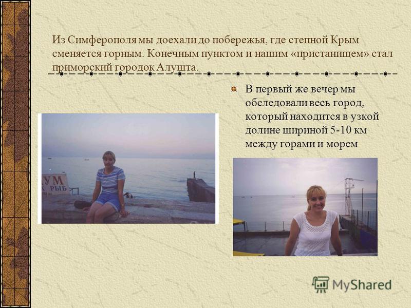 Из Симферополя мы доехали до побережья, где степной Крым сменяется горным. Конечным пунктом и нашим «пристанищем» стал приморский городок Алушта. В первый же вечер мы обследовали весь город, который находится в узкой долине шириной 5-10 км между гора