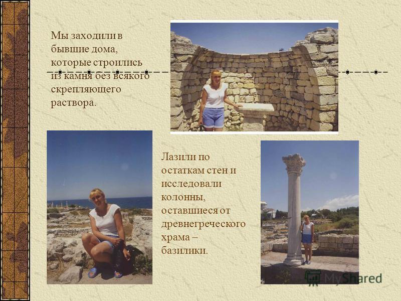 Мы заходили в бывшие дома, которые строились из камня без всякого скрепляющего раствора. Лазили по остаткам стен и исследовали колонны, оставшиеся от древнегреческого храма – базилики.