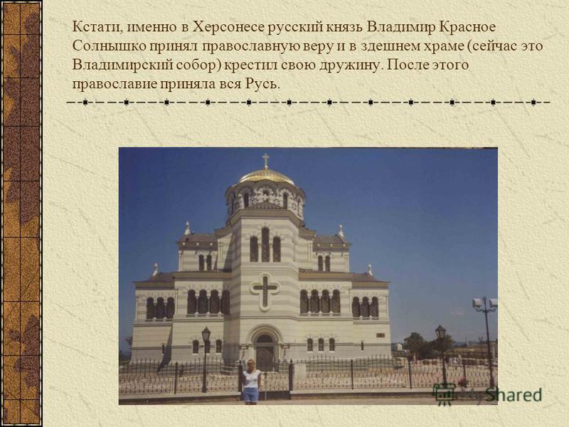 Кстати, именно в Херсонесе русский князь Владимир Красное Солнышко принял православную веру и в здешнем храме (сейчас это Владимирский собор) крестил свою дружину. После этого православие приняла вся Русь.