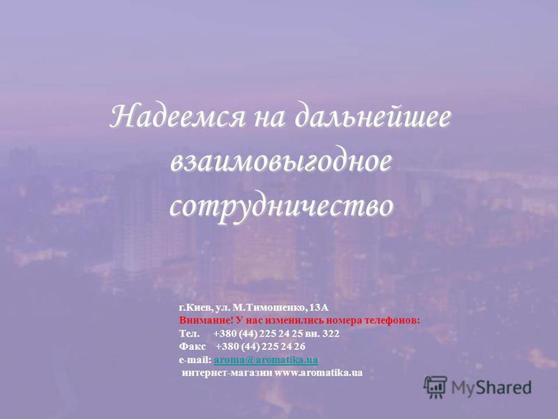 Надеемся на дальнейшее взаимовыгодное сотрудничество г.Киев, ул. М.Тимошенко, 13А Внимание! У нас изменились номера телефонов: Тел. +380 (44) 225 24 25 вн. 322 Факс +380 (44) 225 24 26 e-mail: aroma@aromatika.ua интернет-магазин www.aromatika.uaaroma