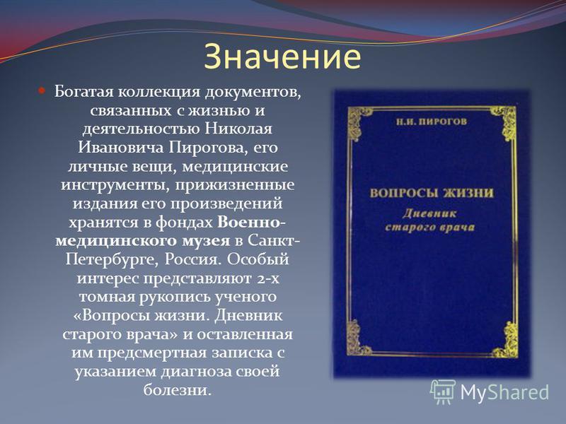 Значение Богатая коллекция документов, связанных с жизнью и деятельностью Николая Ивановича Пирогова, его личные вещи, медицинские инструменты, прижизненные издания его произведений хранятся в фондах Военно- медицинского музея в Санкт- Петербурге, Ро