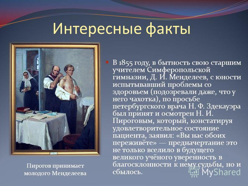 Интересные факты В 1855 году, в бытность свою старшим учителем Симферопольской гимназии, Д. И. Менделеев, с юности испытывавший проблемы со здоровьем (подозревали даже, что у него чахотка), по просьбе петербургского врача Н. Ф. Здекауэра был принят и
