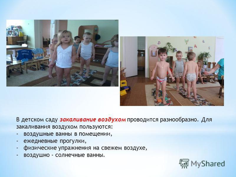 В детском саду закаливание воздухом проводится разнообразно. Для закаливания воздухом пользуются: -воздушные ванны в помещении, -ежедневные прогулки, -физические упражнения на свежем воздухе, -воздушно - солнечные ванны.