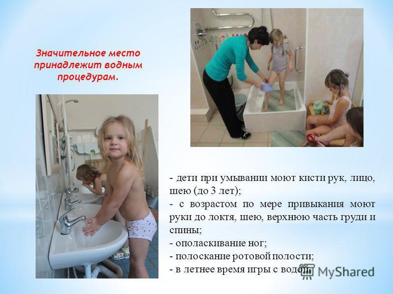 Значительное место принадлежит водным процедурам. - дети при умывании моют кисти рук, лицо, шею (до 3 лет); - с возрастом по мере привыкания моют руки до локтя, шею, верхнюю часть груди и спины; - ополаскивание ног; - полоскание ротовой полости; - в