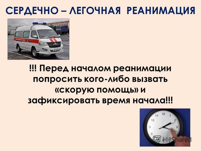 !!! Перед началом реанимации попросить кого-либо вызвать «скорую помощь» и зафиксировать время начала!!! СЕРДЕЧНО – ЛЕГОЧНАЯ РЕАНИМАЦИЯ