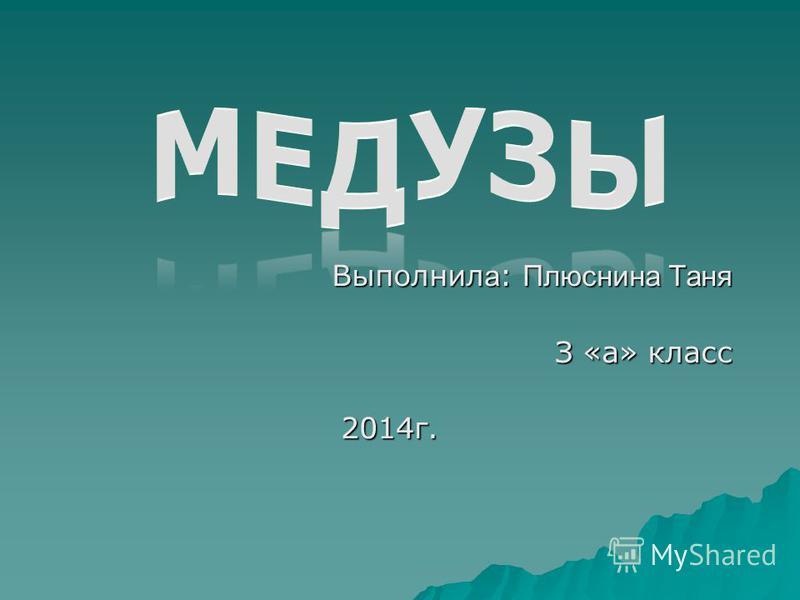 Выполнил а : Плюснина Таня З «а» класс 2014 г.