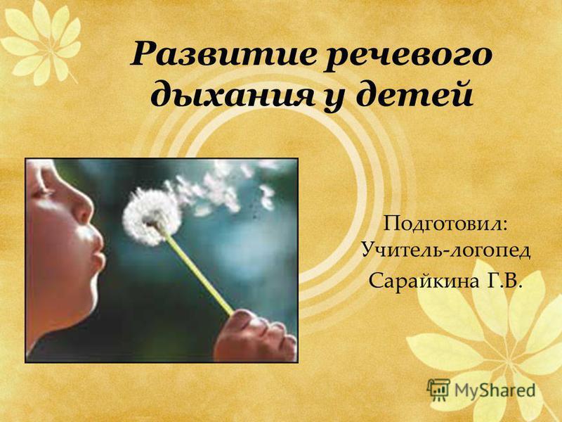 Развитие речевого дыхания у детей Подготовил: Учитель-логопед Сарайкина Г.В.