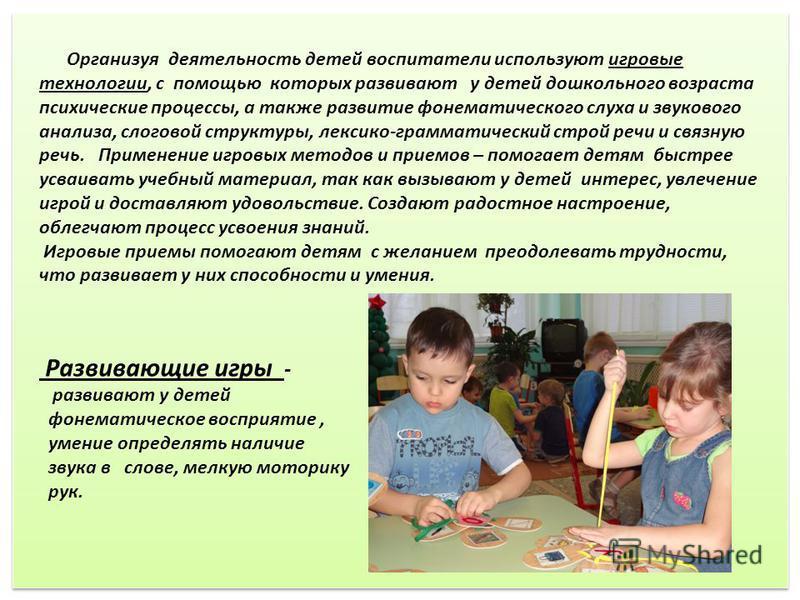 Организуя деятельность детей воспитатели используют игровые технологии, с помощью которых развивают у детей дошкольного возраста психические процессы, а также развитие фонематического слуха и звукового анализа, слоговой структуры, лексико-грамматичес
